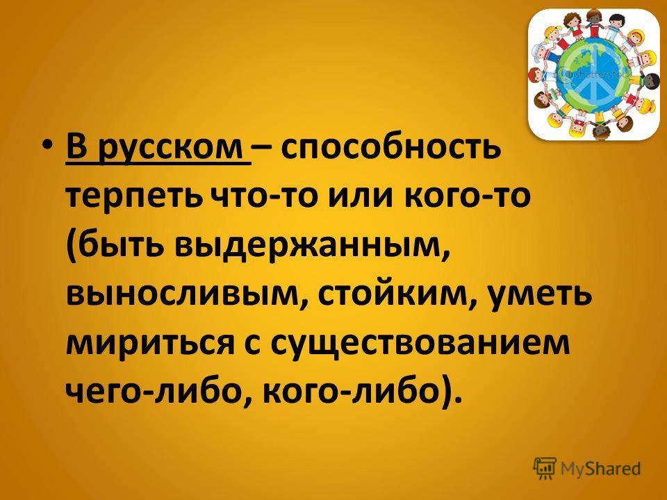В русском – способность терпеть что-то или кого-то (быть выдержанным, выносливым, стойким, уметь мириться с существованием чего-либо, кого-либо).