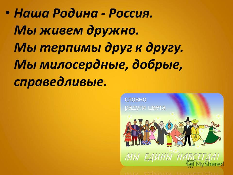 Наша Родина - Россия. Мы живем дружно. Мы терпимы друг к другу. Мы милосердные, добрые, справедливые.