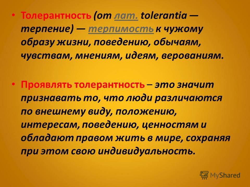 Толерантность (от лат. tolerantia терпение) терпимость к чужому образу жизни, поведению, обычаям, чувствам, мнениям, идеям, верованиям.лат.терпимость Проявлять толерантность – это значит признавать то, что люди различаются по внешнему виду, положению