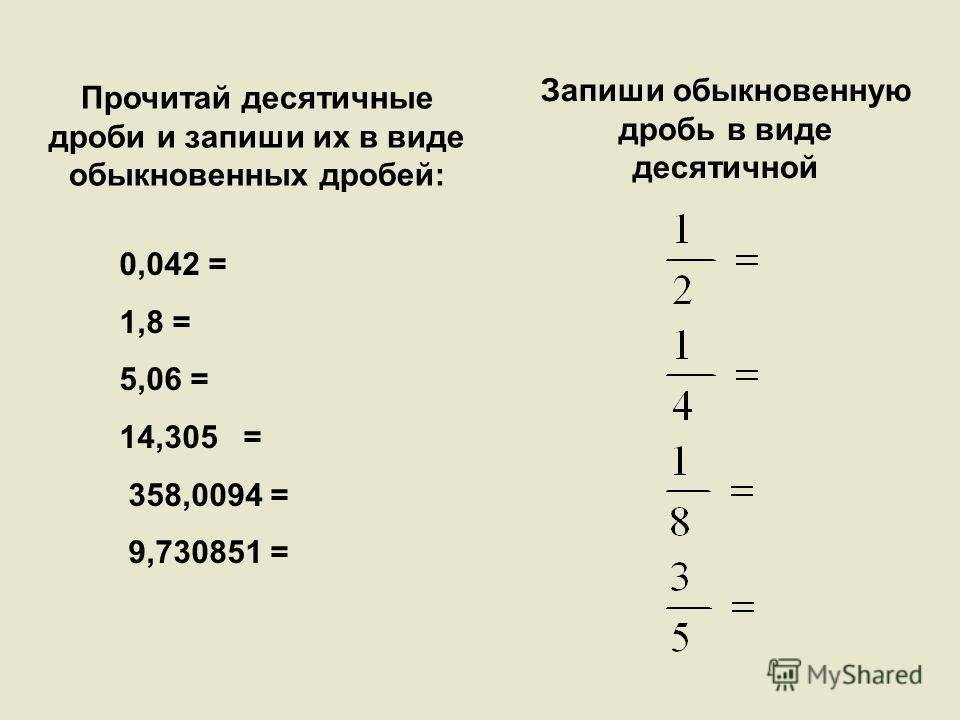 0,042 = 1,8 = 5,06 = 14,305 = 358,0094 = 9,730851 = Прочитай десятичные дроби и запиши их в виде обыкновенных дробей: Запиши обыкновенную дробь в виде десятичной
