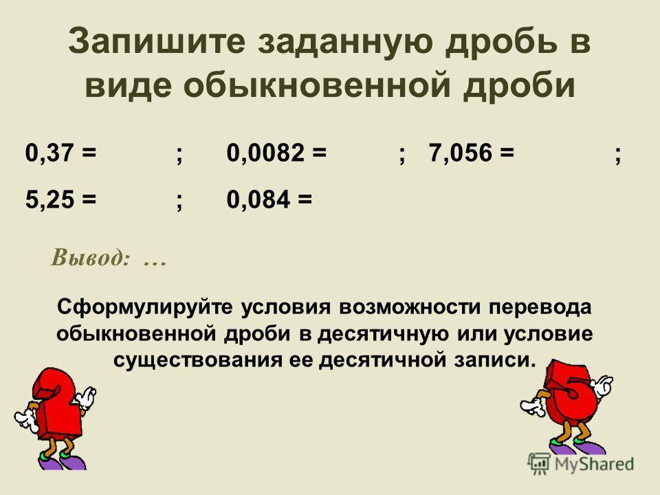 Запишите заданную дробь в виде обыкновенной дроби 0,37 = ; 0,0082 = ; 7,056 = ; 5,25 = ; 0,084 = Сформулируйте условия возможности перевода обыкновенной дроби в десятичную или условие существования ее десятичной записи. Вывод : …