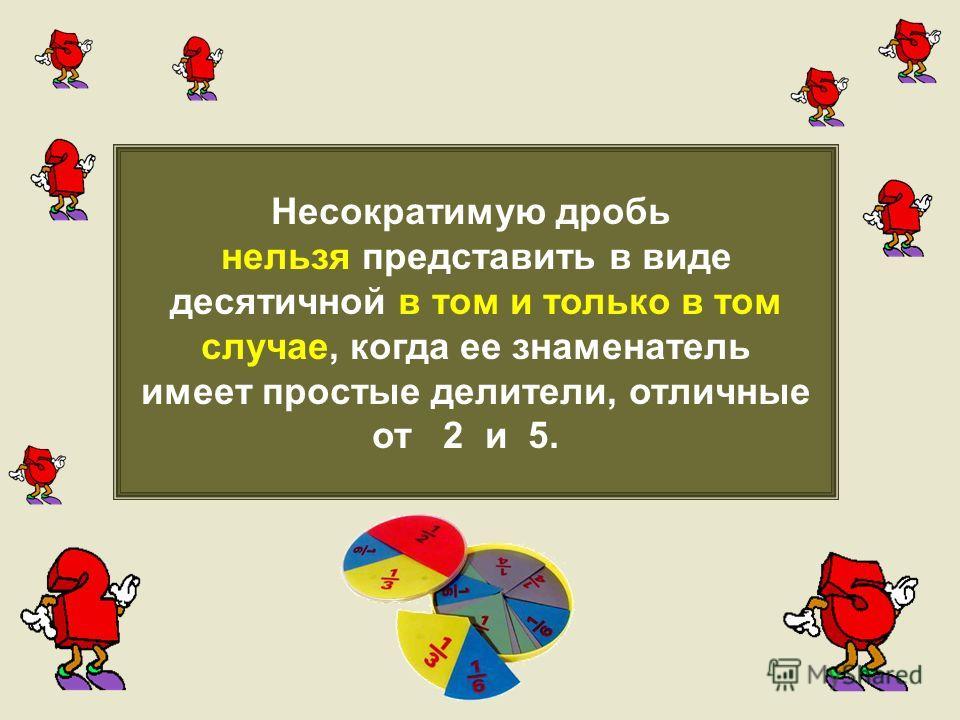 Несократимую дробь нельзя представить в виде десятичной в том и только в том случае, когда ее знаменатель имеет простые делители, отличные от 2 и 5.