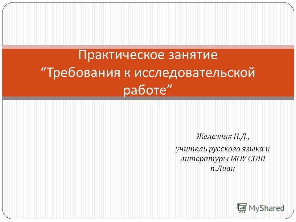 Железняк Н. Д., учитель русского языка и литературы МОУ СОШ п. Лиан Практическое занятие Требования к исследовательской работе