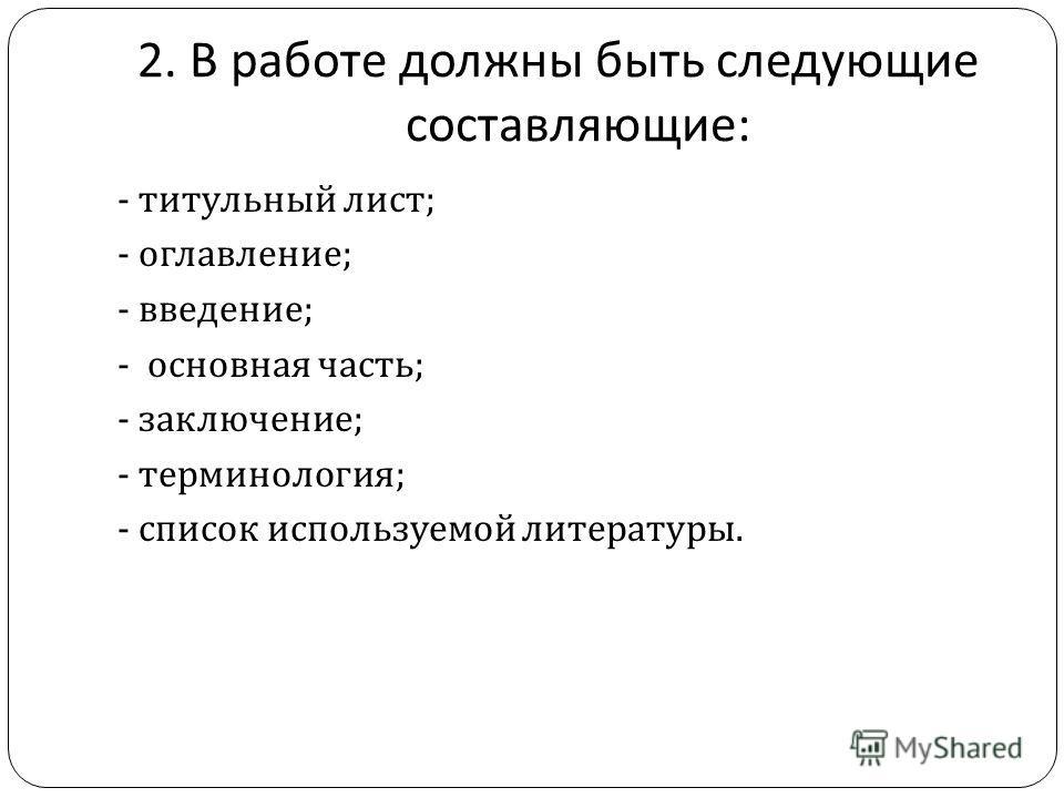 2. В работе должны быть следующие составляющие : - титульный лист ; - оглавление ; - введение ; - основная часть ; - заключение ; - терминология ; - список используемой литературы.