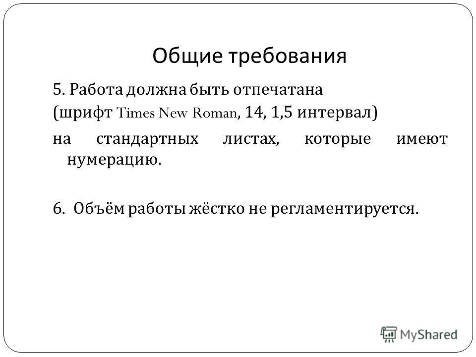 Общие требования 5. Работа должна быть отпечатана ( шрифт Times New Roman, 14, 1,5 интервал ) на стандартных листах, которые имеют нумерацию. 6. Объём работы жёстко не регламентируется.