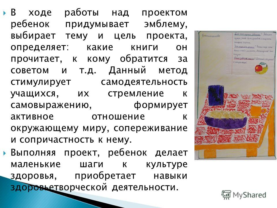 В ходе работы над проектом ребенок придумывает эмблему, выбирает тему и цель проекта, определяет: какие книги он прочитает, к кому обратится за советом и т.д. Данный метод стимулирует самодеятельность учащихся, их стремление к самовыражению, формируе