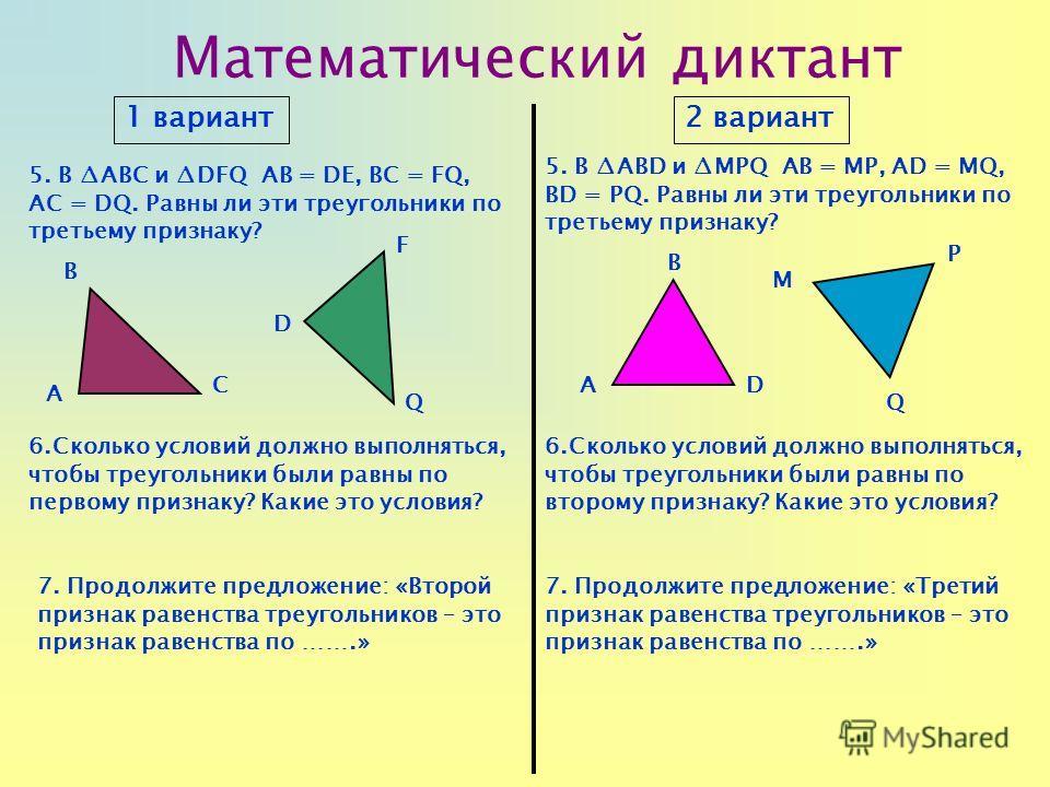 Математический диктант 1 вариант2 вариант 5. В ABC и DFQ АВ = DЕ, BC = FQ, AC = DQ. Равны ли эти треугольники по третьему признаку? 5. В ABD и MPQ АВ = MP, AD = MQ, BD = PQ. Равны ли эти треугольники по третьему признаку? 6.Сколько условий должно вып