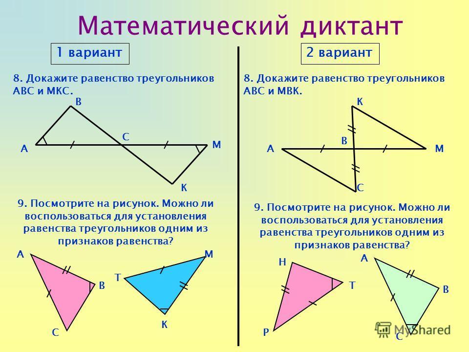 Математический диктант 1 вариант2 вариант 8. Докажите равенство треугольников АВС и МКС. 9. Посмотрите на рисунок. Можно ли воспользоваться для установления равенства треугольников одним из признаков равенства? AA B C К B С M К М 8. Докажите равенств