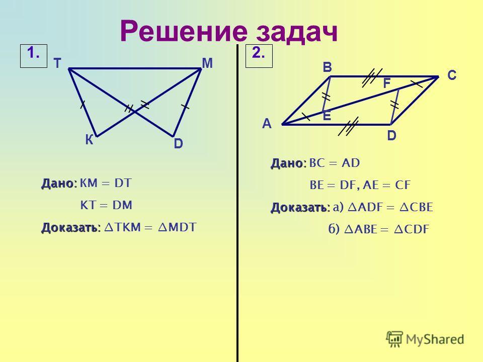 Решение задач Т D В К Дано: Дано: КМ = DT KT = DM Доказать: Доказать: TKM = MDT 1.2.2. А C D Дано: Дано: BC = AD BE = DF, AE = CF Доказать: Доказать: а) ADF = CBE б) ABE = CDF М E F
