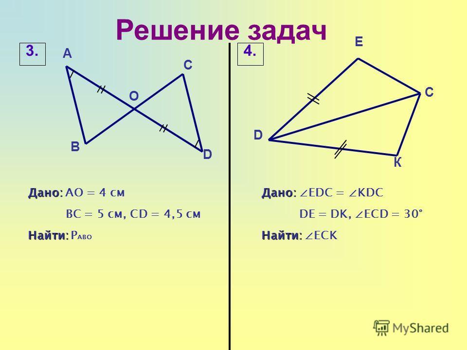 Решение задач К Дано: Дано: АО = 4 см ВС = 5 см, CD = 4,5 см Найти: Найти: Р АВО 3.4.4. C D Дано: Дано: EDC = KDC DE = DK, ECD = 30° Найти: Найти: ECK E А В C D O