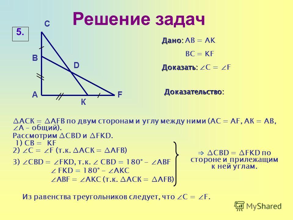 Решение задач К Дано: Дано: АB = AK BC = KF Доказать: Доказать: C = F 5.5. FА В C D Доказательство: АСК = AFB по двум сторонам и углу между ними (АС = АF, АК = АВ, А – общий). Рассмотрим CBD и FKD. 1) СВ = KF 2) C = F (т.к. АСК = AFB) 3) СBD = FKD, т