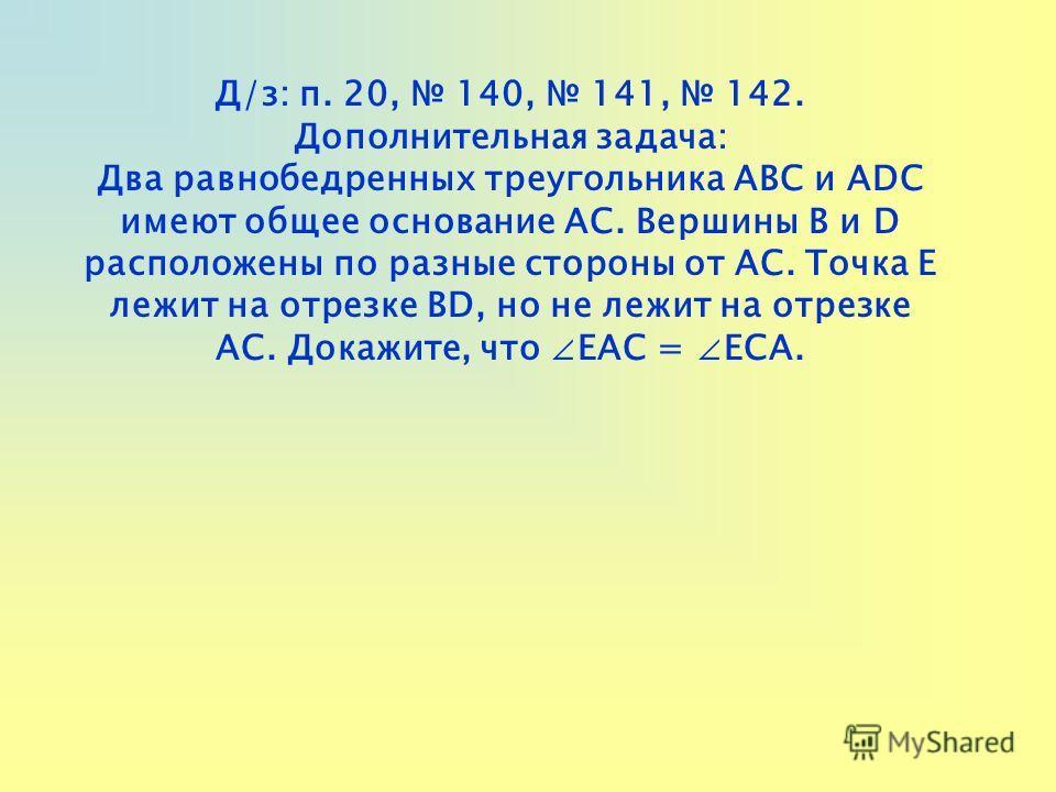 Д/з: п. 20, 140, 141, 142. Дополнительная задача: Два равнобедренных треугольника АВС и ADC имеют общее основание АС. Вершины В и D расположены по разные стороны от АС. Точка Е лежит на отрезке BD, но не лежит на отрезке АС. Докажите, что ЕАС = ЕСА.