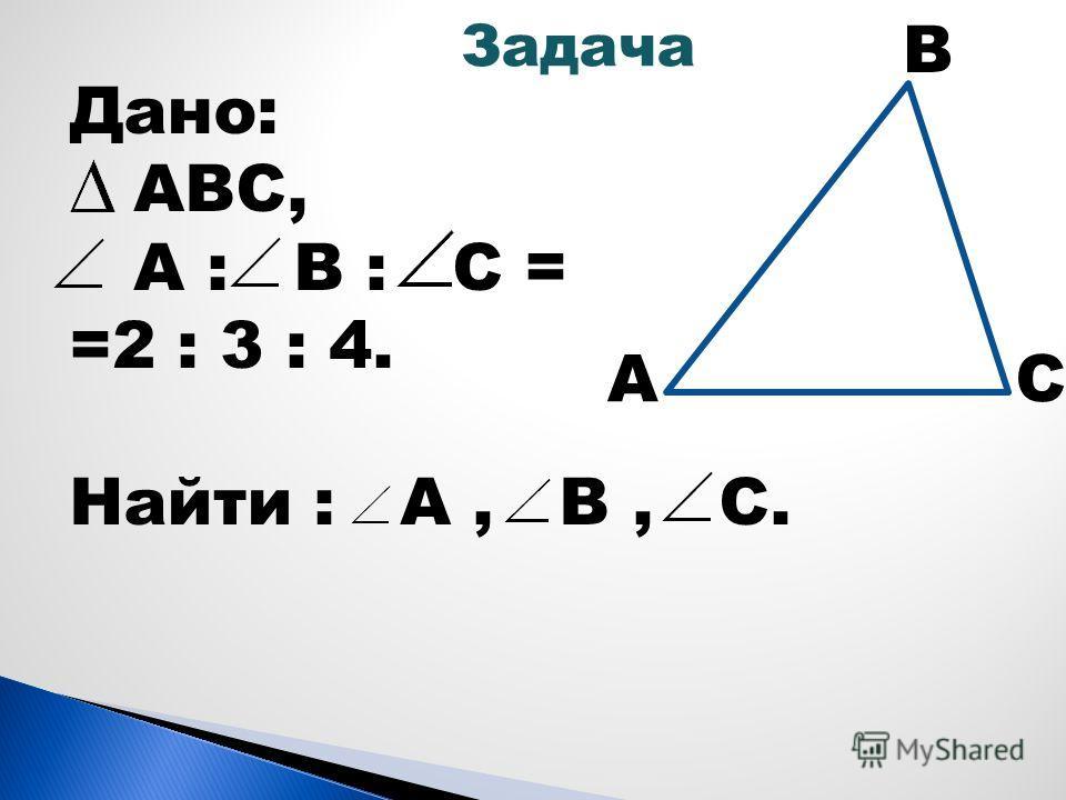 А В С Дано: АВС, А : В : С = =2 : 3 : 4. Найти : А, В, С. Задача