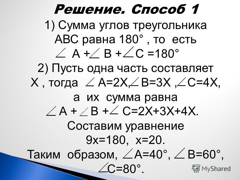 Решение. Способ 1 1) Сумма углов треугольника АВС равна 180°, то есть А + В + С =180° 2) Пусть одна часть составляет Х, тогда А=2Х, В=3Х, С=4Х, а их сумма равна А + В + С=2Х+3Х+4Х. Составим уравнение 9х=180, х=20. Таким образом, А=40°, В=60°, С=80°.