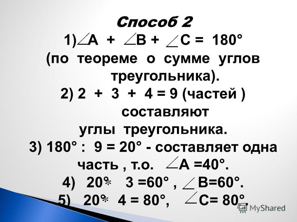 Способ 2 1)А + В + С = 180 ° (по теореме о сумме углов треугольника). 2) 2 + 3 + 4 = 9 (частей ) составляют углы треугольника. 3) 180° : 9 = 20° - составляет одна часть, т.о. А =40°. 4)20° 3 =60°, В=60°. 5) 20° 4 = 80°, С= 80°.