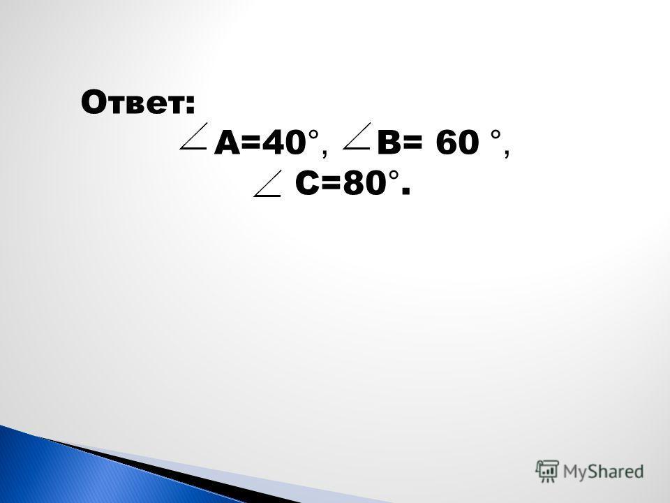 Ответ: А=40 °, В= 60 °, С=80 °.