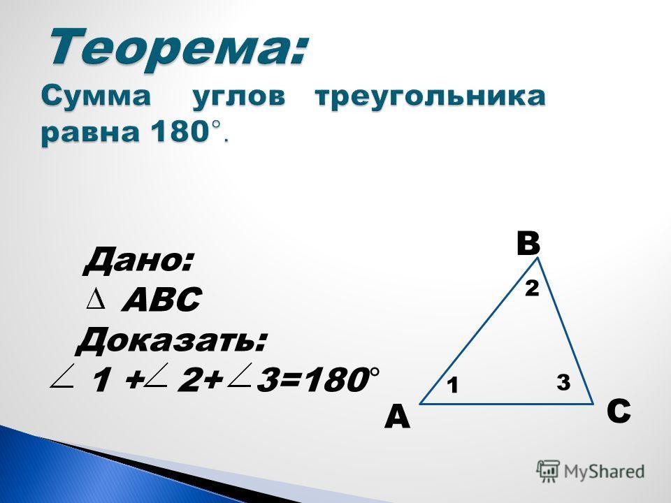 Дано: АВС Доказать: 1 + 2+ 3=180 ° В А С 2 1 3