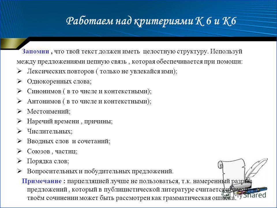 Работаем над критериями К 6 и К6 Запомни, что твой текст должен иметь целостную структуру. Используй между предложениями цепную связь, которая обеспечивается при помощи: Лексических повторов ( только не увлекайся ими); Однокоренных слова; Синонимов (
