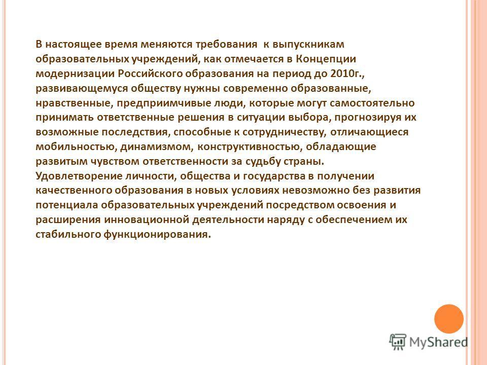 В настоящее время меняются требования к выпускникам образовательных учреждений, как отмечается в Концепции модернизации Российского образования на период до 2010г., развивающемуся обществу нужны современно образованные, нравственные, предприимчивые л