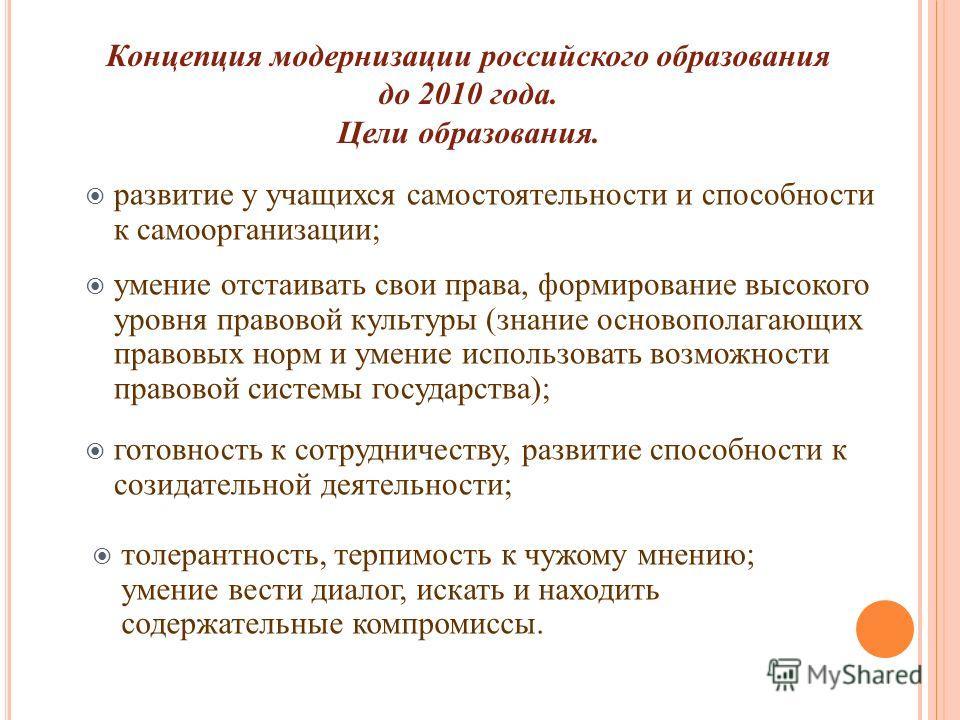 Концепция модернизации российского образования до 2010 года. Цели образования. развитие у учащихся самостоятельности и способности к самоорганизации; умение отстаивать свои права, формирование высокого уровня правовой культуры (знание основополагающи