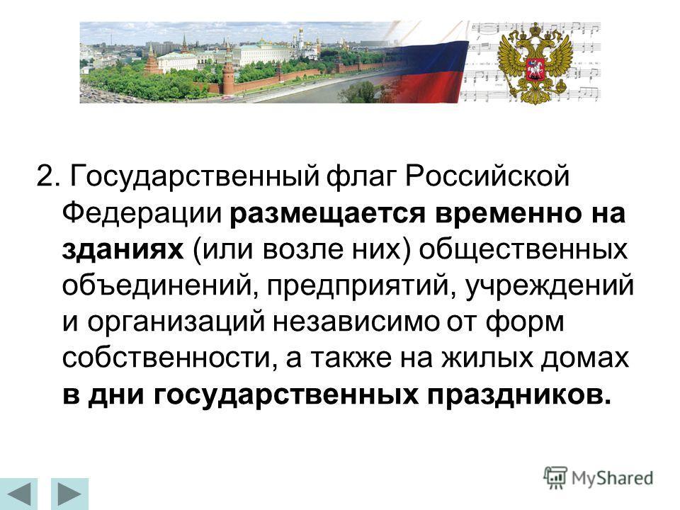2. Государственный флаг Российской Федерации размещается временно на зданиях (или возле них) общественных объединений, предприятий, учреждений и организаций независимо от форм собственности, а также на жилых домах в дни государственных праздников.