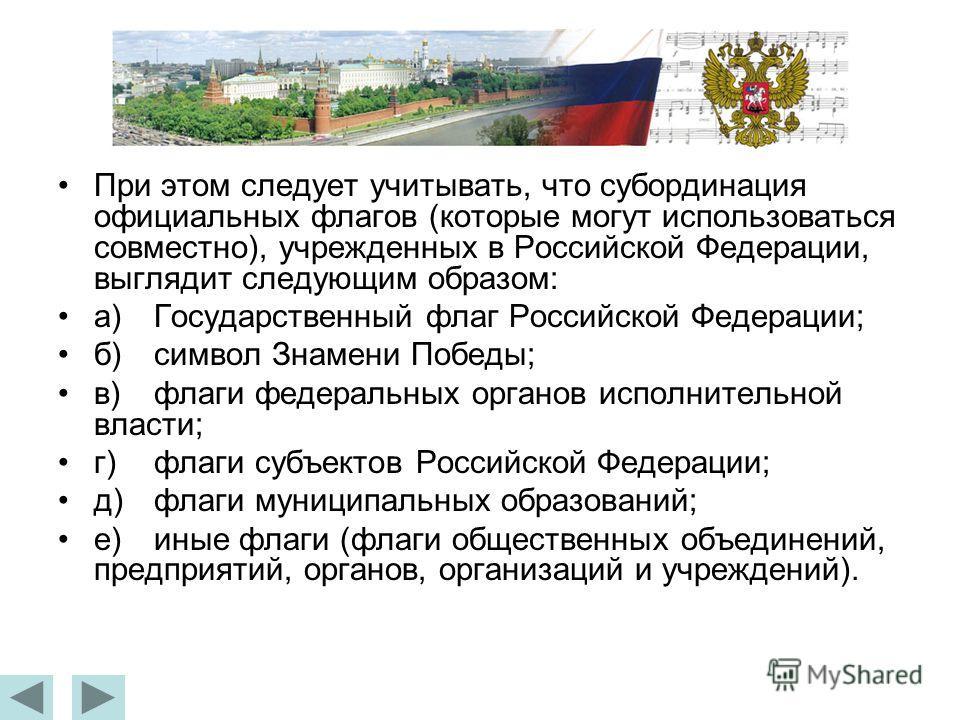 При этом следует учитывать, что субординация официальных флагов (которые могут использоваться совместно), учрежденных в Российской Федерации, выглядит следующим образом: а)Государственный флаг Российской Федерации; б)символ Знамени Победы; в)флаги фе