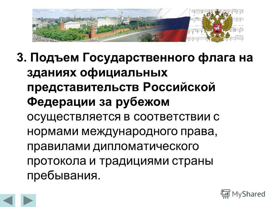 3. Подъем Государственного флага на зданиях официальных представительств Российской Федерации за рубежом осуществляется в соответствии с нормами международного права, правилами дипломатического протокола и традициями страны пребывания.