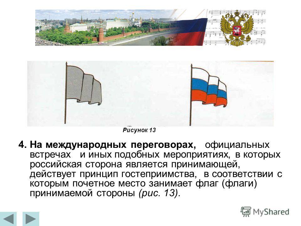 4.На международных переговорах, официальных встречах и иных подобных мероприятиях, в которых российская сторона является принимающей, действует принцип гостеприимства, в соответствии с которым почетное место занимает флаг (флаги) принимаемой стороны