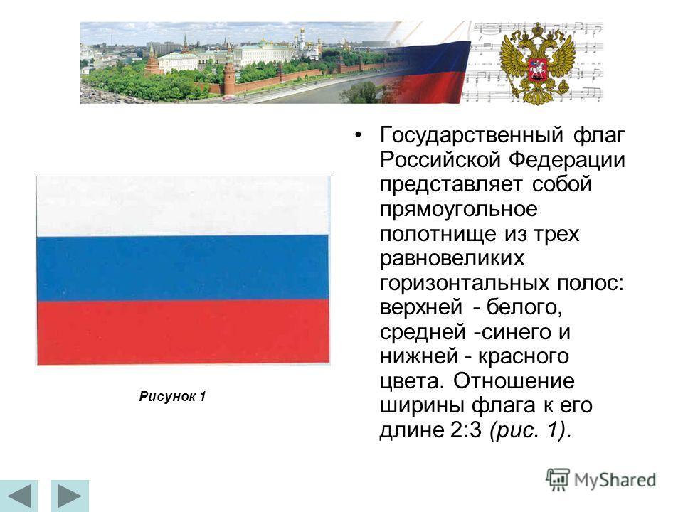Государственный флаг Российской Федерации представляет собой прямоугольное полотнище из трех равновеликих горизонтальных полос: верхней - белого, средней -синего и нижней - красного цвета. Отношение ширины флага к его длине 2:3 (рис. 1). Рисунок 1