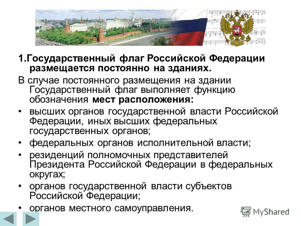 1.Государственный флаг Российской Федерации размещается постоянно на зданиях. В случае постоянного размещения на здании Государственный флаг выполняет функцию обозначения мест расположения: высших органов государственной власти Российской Федерации,