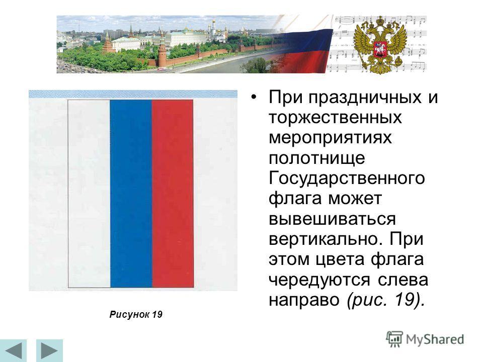 При праздничных и торжественных мероприятиях полотнище Государственного флага может вывешиваться вертикально. При этом цвета флага чередуются слева направо (рис. 19). Рисунок 19