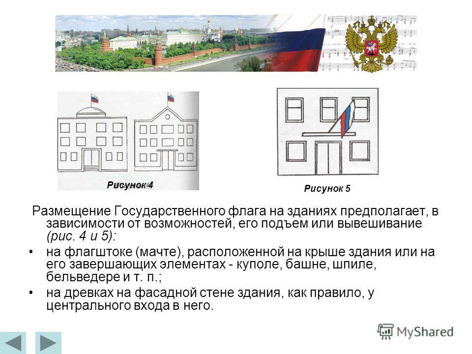 Размещение Государственного флага на зданиях предполагает, в зависимости от возможностей, его подъем или вывешивание (рис. 4 и 5): на флагштоке (мачте), расположенной на крыше здания или на его завершающих элементах - куполе, башне, шпиле, бельведере