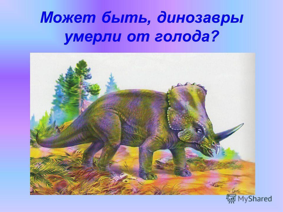 Может быть, динозавры умерли от голода?