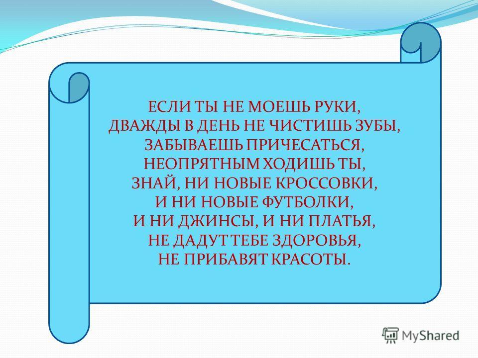 ЕСЛИ ТЫ НЕ МОЕШЬ РУКИ, ДВАЖДЫ В ДЕНЬ НЕ ЧИСТИШЬ ЗУБЫ, ЗАБЫВАЕШЬ ПРИЧЕСАТЬСЯ, НЕОПРЯТНЫМ ХОДИШЬ ТЫ, ЗНАЙ, НИ НОВЫЕ КРОССОВКИ, И НИ НОВЫЕ ФУТБОЛКИ, И НИ ДЖИНСЫ, И НИ ПЛАТЬЯ, НЕ ДАДУТ ТЕБЕ ЗДОРОВЬЯ, НЕ ПРИБАВЯТ КРАСОТЫ.