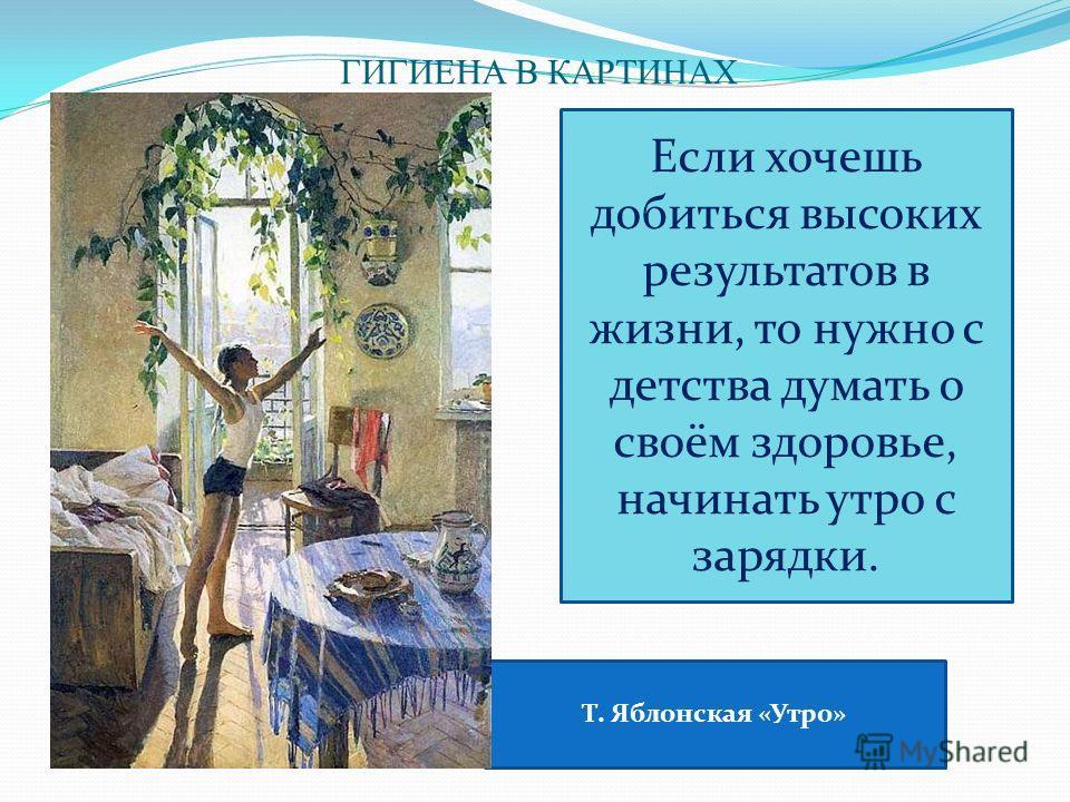 ГИГИЕНА В КАРТИНАХ Т. Яблонская «Утро» Если хочешь добиться высоких результатов в жизни, то нужно с детства думать о своём здоровье, начинать утро с зарядки.