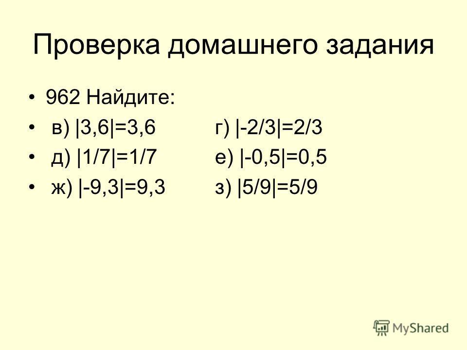 Проверка домашнего задания 962 Найдите: в) |3,6|=3,6г) |-2/3|=2/3 д) |1/7|=1/7е) |-0,5|=0,5 ж) |-9,3|=9,3з) |5/9|=5/9