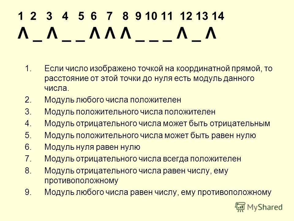1 2 3 4 5 6 7 8 9 10 11 12 13 14 Λ _ Λ _ _ Λ Λ Λ _ _ _ Λ _ Λ 1.Если число изображено точкой на координатной прямой, то расстояние от этой точки до нуля есть модуль данного числа. 2.Модуль любого числа положителен 3.Модуль положительного числа положит