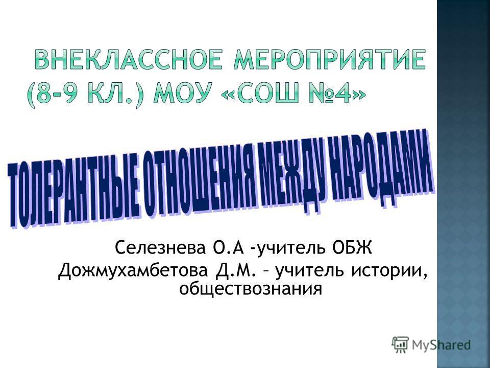 Селезнева О.А -учитель ОБЖ Дожмухамбетова Д.М. – учитель истории, обществознания
