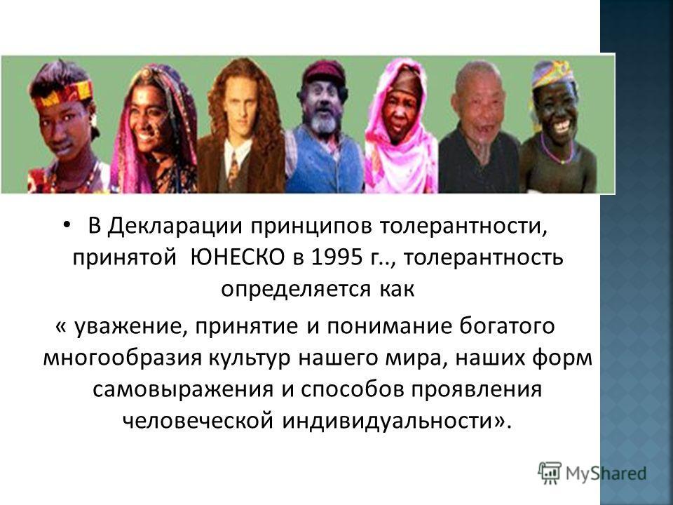 В Декларации принципов толерантности, принятой ЮНЕСКО в 1995 г.., толерантность определяется как « уважение, принятие и понимание богатого многообразия культур нашего мира, наших форм самовыражения и способов проявления человеческой индивидуальности»