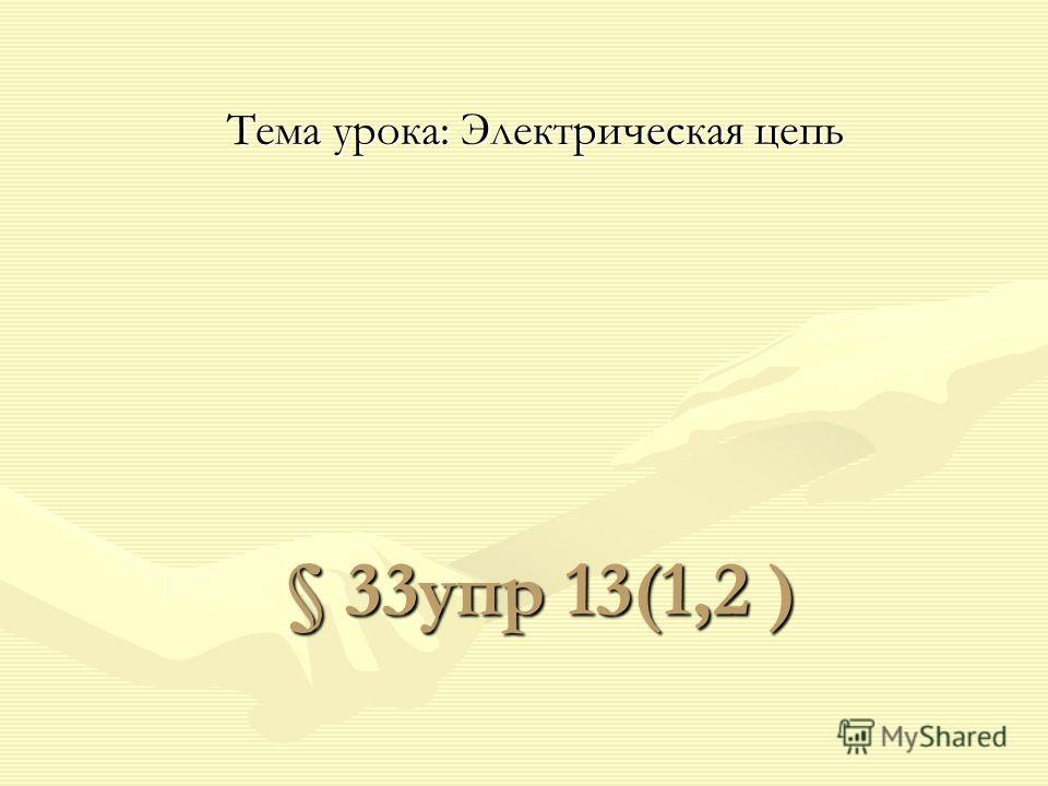 § 33упр 13(1,2 ) Тема урокa: Электрическая цепь