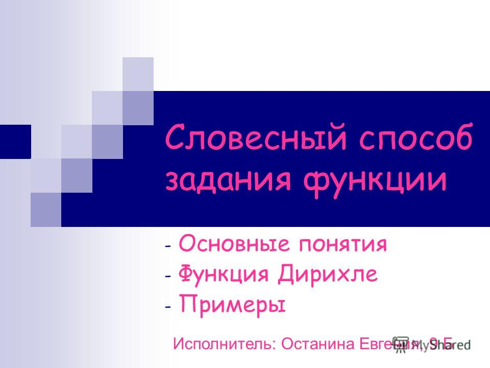 Словесный способ задания функции - Основные понятия - Функция Дирихле - Примеры Исполнитель: Останина Евгения, 9 Б
