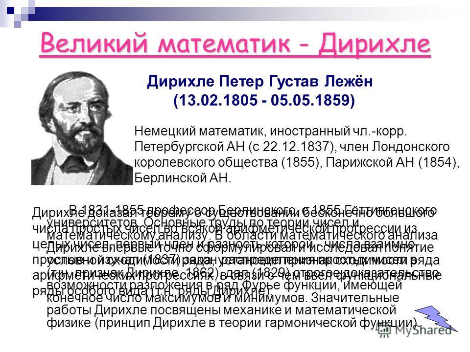 Великий математик - Дирихле В 1831-1855 профессор Берлинского, с 1855 Гёттингенского университетов. Основные труды по теории чисел и математическому анализу. В области математического анализа Дирихле впервые точно сформулировал и исследовал понятие у