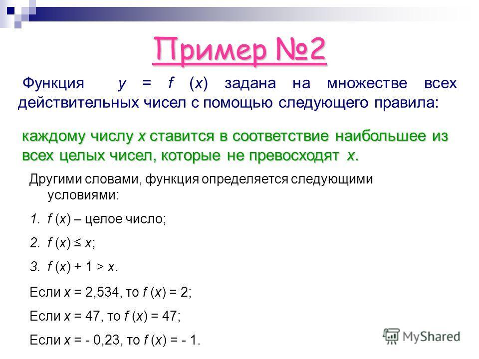 Пример 2 Функция y = f (x) задана на множестве всех действительных чисел с помощью следующего правила: каждому числу х ставится в соответствие наибольшее из всех целых чисел, которые не превосходят x. Другими словами, функция определяется следующими