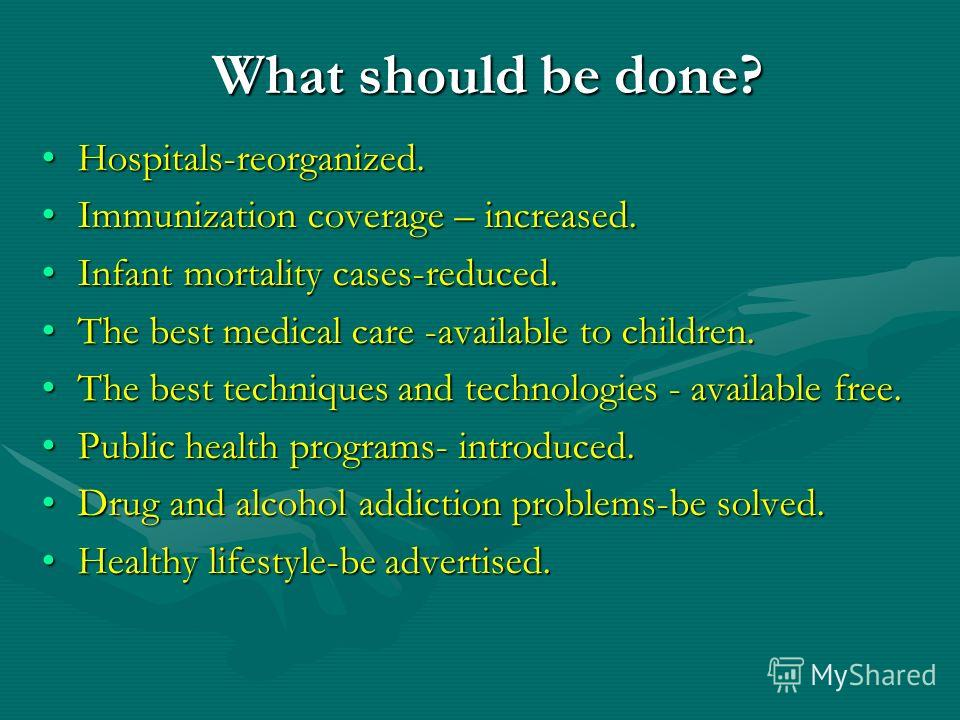 What should be done? Hospitals-reorganized.Hospitals-reorganized. Immunization coverage – increased.Immunization coverage – increased. Infant mortality cases-reduced.Infant mortality cases-reduced. The best medical care -available to children.The bes