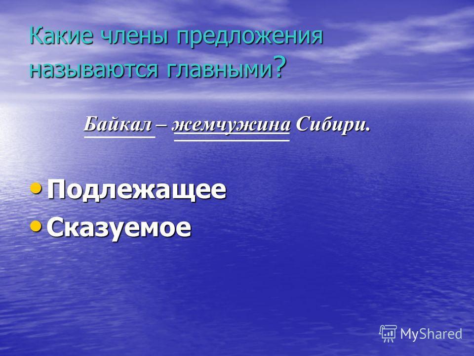 Какие члены предложения называются главными? Байкал – жемчужина Сибири. Байкал – жемчужина Сибири. Подлежащее Подлежащее Сказуемое Сказуемое