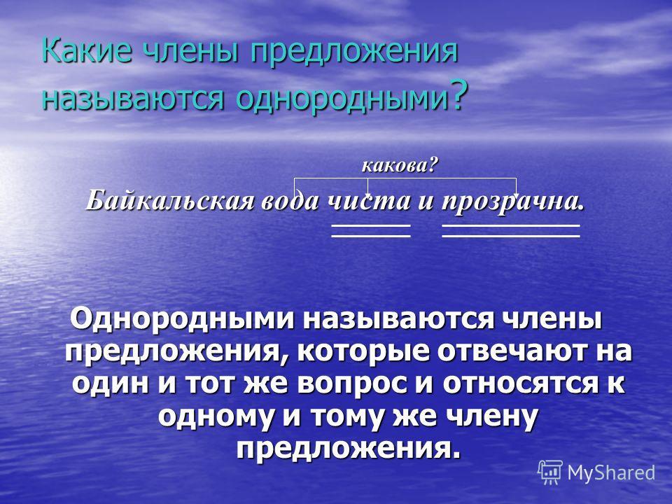 Какие члены предложения называются однородными? какова? Байкальская вода чиста и прозрачна. Однородными называются члены предложения, которые отвечают на один и тот же вопрос и относятся к одному и тому же члену предложения.