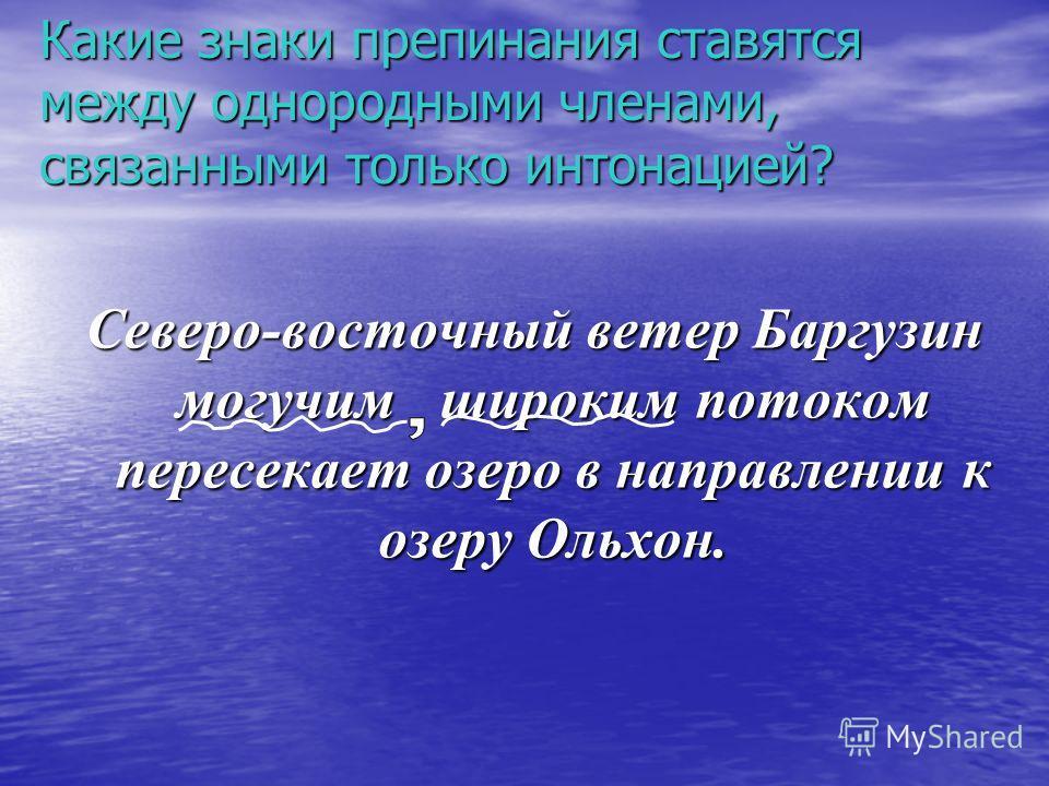 Какие знаки препинания ставятся между однородными членами, связанными только интонацией? Северо-восточный ветер Баргузин могучим широким потоком пересекает озеро в направлении к озеру Ольхон.