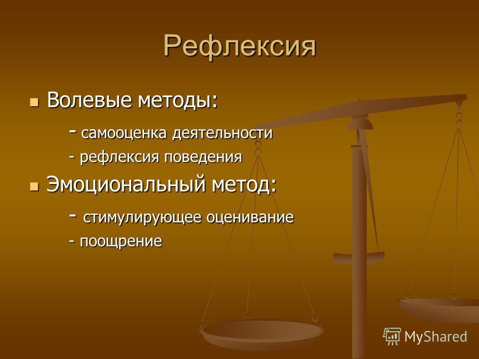 Рефлексия Волевые методы: Волевые методы: - самооценка деятельности - самооценка деятельности - рефлексия поведения - рефлексия поведения Эмоциональный метод: Эмоциональный метод: - стимулирующее оценивание - стимулирующее оценивание - поощрение - по