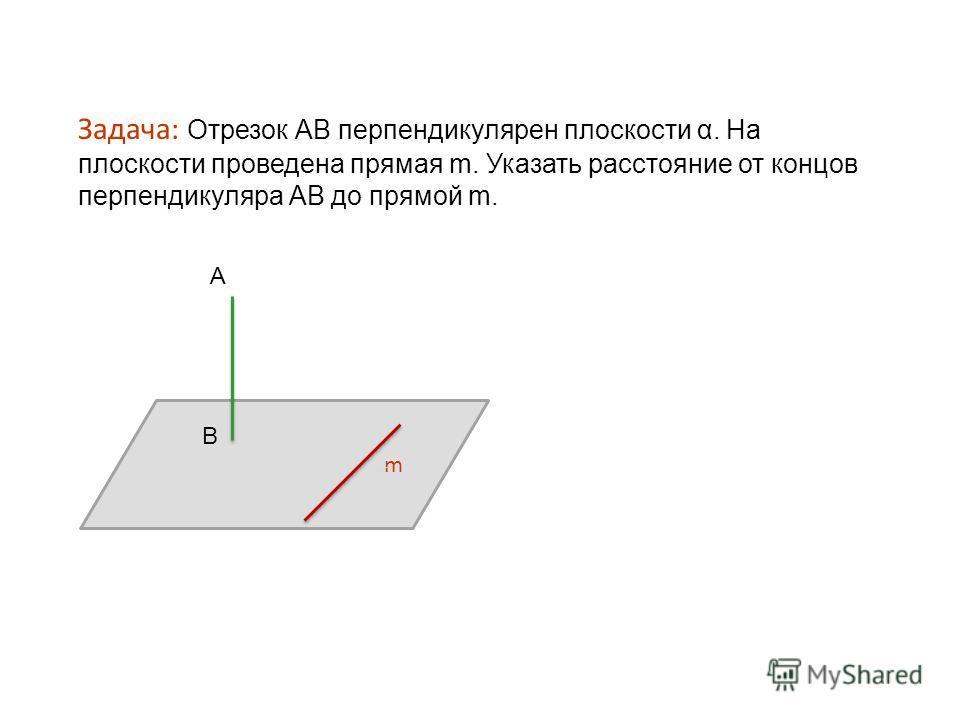 Задача: Отрезок АВ перпендикулярен плоскости α. На плоскости проведена прямая m. Указать расстояние от концов перпендикуляра АВ до прямой m. m А В