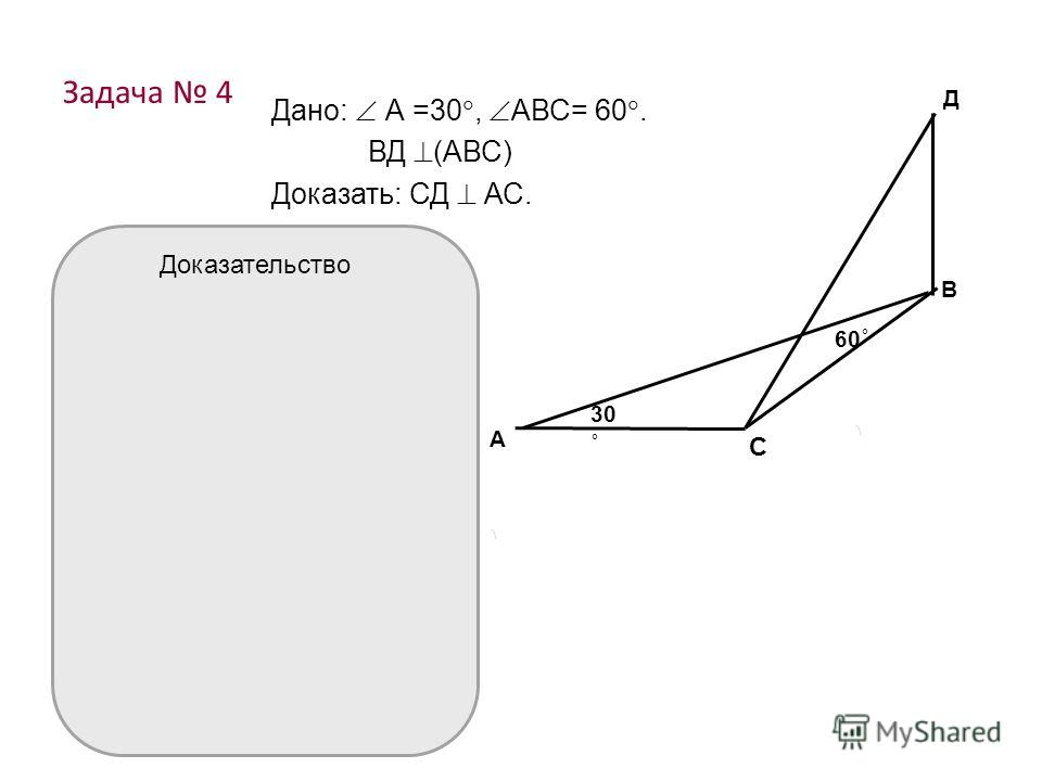 Задача 4 Дано: А =30, АВС= 60. ВД (АВС) Доказать: СД АС. А В Д С 30 ˚ 60 ˚ Доказательство